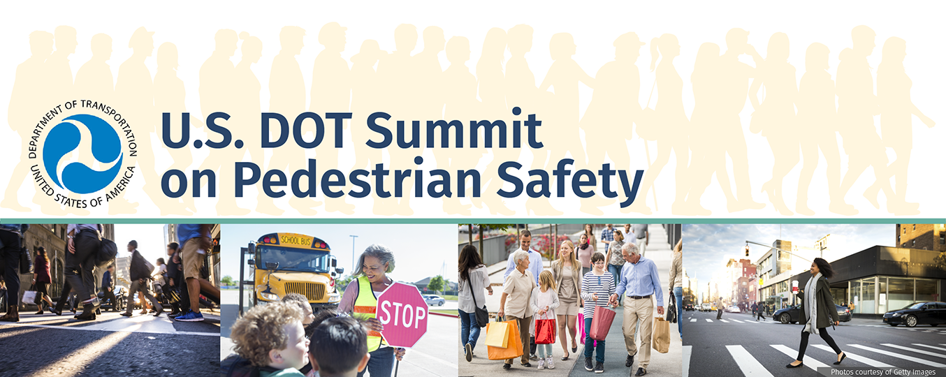 Title Banner. U.S. Department of Transportation Summit on Pedestrian Safety. Banner contains DOT logo and four photos with various pedestrians using crosswalks. Photos are sourced from GettyImages.